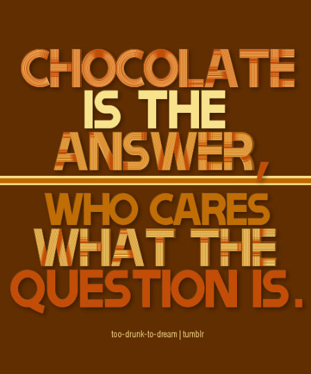 Chocolate is the answer. Who cares what the question is