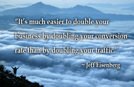 Quote: It is much easier to double your business by doubling your conversion rate than by doubling your traffic. – Jeff Eisenberg